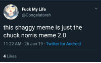 Android, Chuck Norris, and Life: Fuck My Life  @Congelatoreh  this shaggy meme is just the  chuck norris meme 2.0  11:22 AM-26 Jan 19 Twitter for Android  4 Likes