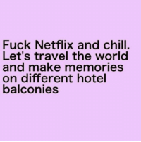 Chill, Netflix, and Netflix and Chill: Fuck Netflix and chill  Let's travel the world  and make memories  on different hotel  balconies