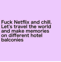 Fuck Netflix and chill.  Let's travel the world  and make memories  on different hotel  balconies That sounds fantastic ( @bitch_y_quotes__ )