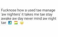 Memes, 🤖, and Aws: Fuck nose how a used tae manage  Taw nighters' it takes me tae stay  awake aw day never mind aw night  tae