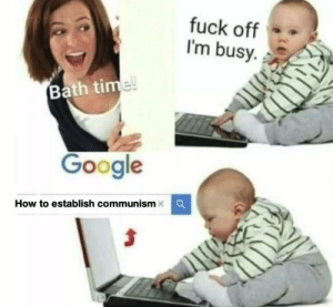 No bath time: fuck off  I'm busy  Bath time!  Google  How to establish communism No bath time