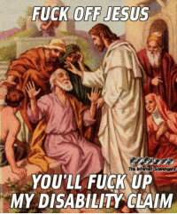 Funny, Jesus, and Fuck: FUCK OFF JESUS  The  YOU'LL FUCK UP  MY DISABILITY CLAIM <p>Funny sarcastic pictures  Take a spin on the wild side  PMSLweb </p>