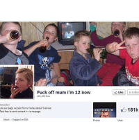 Fucking, Funny, and Meme: Fuck off mum i'm 12 now  likes  Comedian  Like our page we post funny memes about twelvies!  I DIDNT CHOOSE THE  Feel free to send content in via message.  About Suggest an Edit  Photos  Like Follow  B 181k  Likes