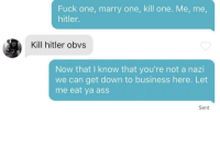 Had to make sure: Fuck one, marry one, kill one. Me, me  hitler.  Kill hitler obvs  Now that I know that you're not a nazi  we can get down to business here. Let  me eat ya ass  Sent Had to make sure