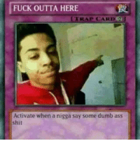 fuck-outta-here: FUCK OUTTA HERE  LTRAP CARD f  Activate when a nigga say some dumb ass
