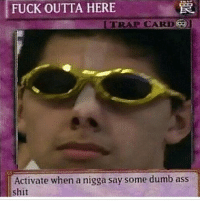fuck-outta-here: FUCK OUTTA HERE  TRAI CARD  Activate when a nigga say some dumb ass  shit
