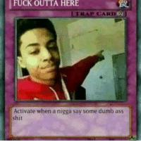 "Need this for you retards saying ""soft drink"": FUCK OUTTA HERE  TRAP CARD  Activate when a nigga say some dumb ass  shit Need this for you retards saying ""soft drink"""