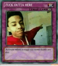 fuck-outta-here: FUCK OUTTA HERE  TRAP CARD  Activate when a nigga say some dumb ass  shit