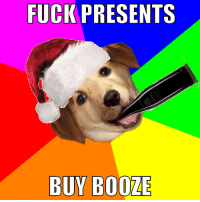 Advice Dog: FUCK PRESENTS  BUY BOOZE