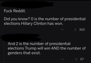 Hillary Clinton, Reddit, and Fuck: Fuck Reddit.  Did you know? 0 is the number of presidential  elections Hillary Clinton has won.  365  And 2 is the number of presidential  elections Trump will win AND the number of  genders that exist.  67 From r/The_Donald, they really have one or two jokes they cycle about gender or something