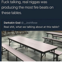 Goodnight King and queens , say gn back or I'll eat your tonight: Fuck talking, real niggas was  producing the most fire beats on  these tables  Darkskin God @JoshRose  Real shit, what we talking about at this table? Goodnight King and queens , say gn back or I'll eat your tonight