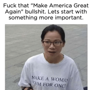 """America, Cum, and Tumblr: Fuck that """"Make America Great  Again"""" bullshit. Lets start with  something more important.  MAKE A WOMAN  CUM FOR ONC qualitees: itsjustbanta: NEED You can get one here :D"""