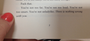 alfonsopoopoofattylll: I believe this is from Full Frontal Feminism by Jessica Valenti. : Fuck that.  You're not too fat. You're not too loud. You're not  too smart. You're not unladylike. There is nothing wrong  with you. alfonsopoopoofattylll: I believe this is from Full Frontal Feminism by Jessica Valenti.