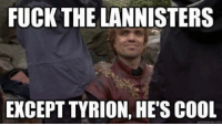 the lannisters: FUCK THE LANNISTERS  EXCEPT TYRION, HES COOL