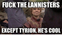 ~Tyrion: FUCK THE LANNISTERS  EXCEPT TYRION, HE'S COOL  quickmeme.com ~Tyrion