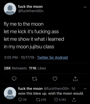 Why does this account hate the moon so much?: fuck the moon  @fuckthem00n  FUCK THE MOON  fly me to the moon  let me kick it's fucking ass  let me show it what i learned  in my moon jujitsu class  3:05 PM 10/17/19 Twitter for Android  28K Retweets 111K Likes  fuck the moon @fuckthem00n 1d  wow this blew up. wish the moon would.  FUCK THE MOON  29  2238  4,182 Why does this account hate the moon so much?