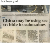"Dank, Meme, and China: fuck theyre good  The Chinese missile frigate Yulin fires an ant-surface gun battery last month  in the South China Sea Some analysts fear China is elevating its presence in the sea so it can conceal its sumaines  during exercises with Singapores navy  ASIA  China may be using sea  to hide its submarines  th  d to  nual  not to furth-  nuclear-powered. It also  that developed by the  er militarize outposts in has at least three nouclear United State  the South China Sea.  and Rossia  pash  United suin  acking thehmarines  th  u  powered submarines ca Its submarine  is in the open ocean  The South China Sea pable of launching ballisa major part of that  bounded by Vietnam,  China, Tahwan, Japan, the ning to add five more, oen avoid detection, ed sones for their ubs  Philippines and Malaysia according to a Pentagon they are less vu nerable to operate as cloe to tbe  So the Soviets created e  missiles and is planSince sobmarines can  beavily mined and forte  d is one of the world's most report released last year. afirst-strike attack than United States as psible  In an Aprill media briet land-based intercontinen One was in the Wht Se  ing in Washington, a top tal ballistic misailes orof northwst Renia and  China's JL2 submarine Okbotk, north of Japsn,  s  f important shipping lanes  China asserts it holds  wwme riahts to 80  the other was in the Sea o  U.S. Navy official said the nuclear bombers <p>Damn they are good via /r/dank_meme <a href=""http://ift.tt/2kdfFiX"">http://ift.tt/2kdfFiX</a></p>"
