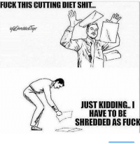 Gym, Shit, and Fuck: FUCK THIS CUTTING DIET SHIT..  Sreddedligen  JUST KIDDING..  HAVE TO BE  SHREDDED AS FUCK Day one on my cut 🙈🙈