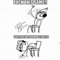 ALL THE  TIME: FUCK THIS GAME!!  SHILTHENERTROUNDSTARTED ALL THE  TIME