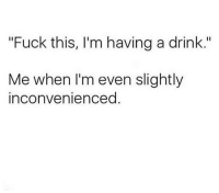 """Memes, Fuck, and Today: """"Fuck this, I'm having a drink.""""  Me when I'm even slightly  inconvenienced Today, for example."""