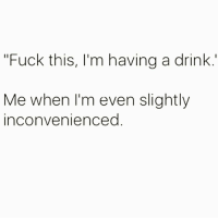 Funny, Fuck, and Vodka: Fuck this, I'm having a drink  Me when I'm even slightly  inconvenienceo This is a job for vodka🤤🍸 repost from my bezzy @scouse_ma @scouse_ma @scouse_ma