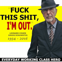 FUCK  THIS SHIT  I'M OUT  LEONARD COHEN  SINGER/SONGWRITER  1934 2016  EVERYDAY WORKING CLASS HERO He couldn't handle a Trump presidency.