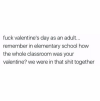 School, Shit, and Valentine's Day: fuck valentine's day as an adult...  remember in elementary school how  the whole classroom was your  valentine? we were in that shit together Real talk though.. 😩 https://t.co/6mDn3nTC7A