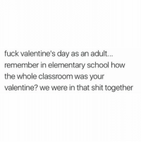 School, Shit, and Valentine's Day: fuck valentine's day as an adult...  remember in elementary school how  the whole classroom was your  valentine? we were in that shit together For real though..😩