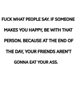 Ass, Friends, and Fuck: FUCK WHAT PEOPLE SAY. IF SOMEONE  MAKES YOU HAPPY, BE WITH THAT  PERSON. BECAUSE AT THE END OF  THE DAY, YOUR FRIENDS AREN'T  GONNA EAT YOUR ASS.