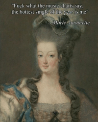 """Music, Fuck, and Marie Antoinette: """"Fuck what the music charts say,  the hottest single of the vear is me""""  Marie Antoinette"""