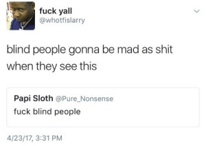 Blind people twitter: fuck yall  @whotfislarry  blind people gonna be mad as shit  when they see this  Papi Sloth @Pure_Nonsense  fuck blind people  4/23/17, 3:31 PM Blind people twitter