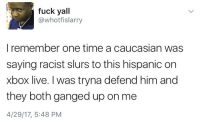 Blackpeopletwitter, Xbox Live, and Xbox: fuck yall  @whotfislarry  I remember one time a caucasian was  saying racist slurs to this hispanic on  xbox live. I was tryna defend him and  they both ganged up on me  4/29/17, 5:48 PM <p>This why you don&rsquo;t try to be a hero (via /r/BlackPeopleTwitter)</p>