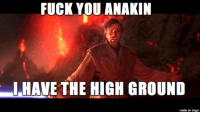 """My submission for """"Add one F-Bomb to Revenge of the Sith"""": FUCK YOU ANAKIN  I HAVE THE HIGH GROUND  made on imgur My submission for """"Add one F-Bomb to Revenge of the Sith"""""""