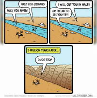 Dude, Fuck You, and Memes: FUCK YOU GROUND!  I WILL CUT YOU IN HALF!!  FUCK YOU RIVER!  HA! I'D LIKE TO  SEE YOU TRY!  5 MILLION YEARS LATER...  DUDE STOP  O.  THIS COMIC MADE POSSIBLE THANKS TO IGOR LYS  @MrLovenstein MRLOVENSTEIN.COM