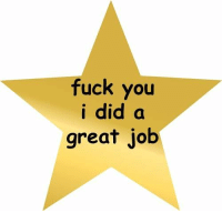 (Fuck you I did a great job) star: fuck you  i did a  great job (Fuck you I did a great job) star