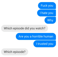 Fuck You, Target, and True: Fuck you  I hate you  Why  Which episode did you watch?  Are you a horrible human  I trusted you  Which episode? nerdynerdynerdynerd: True friendship