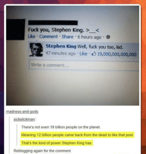 The power of Stephen King..advice-animal.tumblr.com: Fuck you, Stephen King. ><  Like · Comment Share 6 hours ago  Stephen King Well, fuck you too, kid.  47 minutes ago Like 19,000,000,000,000  Write a comment..  madness-and-gods:  sickslickman:  There's not even 19 billion people on the planet.  Meaning 12 billion people came back from the dead to like that post  That's the kind of power Stephen King has.  Reblogging again for the comment The power of Stephen King..advice-animal.tumblr.com