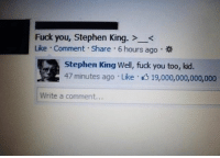 Fuck You, Memes, and Stephen: Fuck you, Stephen King. ><  Like . Comment . Share . 6 hours ago。  Stephen King Well, fuck you too, kid.  47 minutes ago Like 19,000,000,000,000  Write a comment... Wow imagine getting the 19th trillion like (follow @the.purple.sock)
