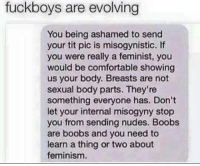 "Comfortable, Feminism, and Memes: fuckboys are evolving  You being ashamed to send  your tit pic is misogynistic. If  you were really a feminist, you  would be comfortable showing  us your body. Breasts are not  sexual body parts. They're  something everyone has. Don't  let your internal misogyny stop  you from sending nudes. Boobs  are boobs and you need to  learn a thing or two about  feminism. <p>Evolution via /r/memes <a href=""http://ift.tt/2BNEWaC"">http://ift.tt/2BNEWaC</a></p>"