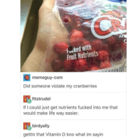 Life, Memes, and Vitamin D: Fucked with  Fruit Nutrients  memeguy-com  Did someone violate my cranberries  fitstrudel  If I could just get nutrients fucked into me that  would make life way easier.  birdyally  gettin that Vitamin D kno what im sayin @donny.drama is one of my favourite accounts 😂😂