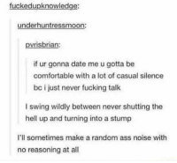 Ass, Comfortable, and Fucking: fuckedupknowledge  underhuntressmoon:  pvrisbrian:  if ur gonna date me u gotta be  comfortable with a lot of casual silence  bc i just never fucking talk  I swing wildly between never shutting the  hell up and turning into a stump  I'll sometimes make a random ass noise with  no reasoning at all