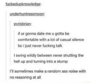 Dating stipulations: fuckedupknowledge:  underhuntressmoon:  pvrisbrian  if ur gonna date me u gotta be  comfortable with a lot of casual silence  bc i just never fucking talk  I swing wildly between never shutting the  hell up and turning into a stump  I'll sometimes make a random ass noise with  no reasoning at all Dating stipulations