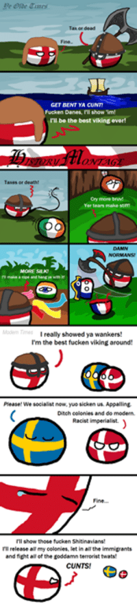 Appalled, Cunt, and Imgur: Fucken Danes, l'll show 'im!  be the best viking everl  Cry more bruM  really showed ya wankers!  I'm the best fucken vikingaround  Please! We socialist now, yuo sicken us. Appalling,  Ditch colonies and do modern.  Racist imperialist.  I'll release all my colonies, let in allthe immigrants  and fight all of the toddamn terrorist twatw  CUNTS! ^^  biggur: http://i.imgur.com/UxcmnFp.png
