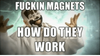 me irl: FUCKIN MAGNETS  HOW DO THEY  WORK me irl