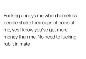 Fucking, Homeless, and Money: Fucking annoys me when homeless  people shake their cups of coins at  me, yes I know you've got more  money than me. No need to fucking  rub it in mate meirl