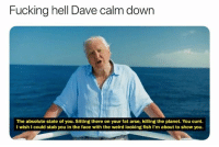 Fucking, Jesus, and Weird: Fucking hell Dave calm down  The absolute state of you. Sitting there on your fat arse, killing the planet. You cunt.  I wish I could stab you in the face with the weird looking fish I'm about to show you. Jesus Dave...