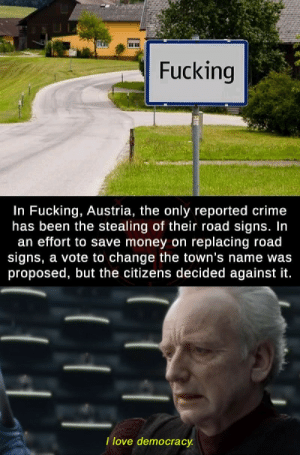 srsfunny:  It's an original name, I have to admit: Fucking  In Fucking, Austria, the only reported crime  has been the stealing of their road signs. In  an effort to save money on replacing road  signs, a vote to change the town's name was  proposed, but the citizens decided against it.  Ilove democracy. srsfunny:  It's an original name, I have to admit