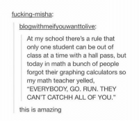 "Fucking, Run, and School: fucking-misha:  bloawithmeifvouwanttolive:  At my school there's a rule that  only one student can be out of  class at a time with a hall pass, but  today in math a bunch of people  forgot their graphing calculators so  my math teacher yelled,  ""EVERYBODY, GO. RUN. THEY  CAN'T CATCHH ALL OF YOU.""  60  this is amazing CANT CATCH EM ALL https://t.co/fmTy4FsfIp"