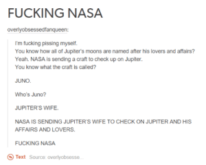 Ass, Cheating, and Fucking: FUCKING NASA  overlyobsessedfangueen:  I'm fucking pissing myself.  You know how all of Jupiter's moons are named after his lovers and affairs?  Yeah. NASA is sending a craft to check up on Jupiter.  You know what the craft is called?  JUNO  Who's Juno?  JUPITER'S WIFE  NASA IS SENDING JUPITER'S WIFE TO CHECK ON JUPITER AND HIS  AFFAIRS AND LOVERS  FUCKING NASA  Text Source: overlyobsesse Cheating Jupiter, Nasa on your ass