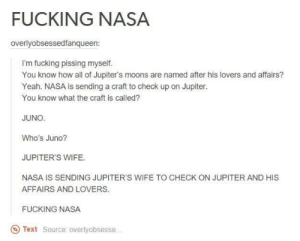 NASA are nerds: FUCKING NASA  overlyobsessedfanqueen:  I'm fucking pissing myself.  You know how all of Jupiter's moons are named after his lovers and affairs?  Yeah. NASA is sending a craft to check up on Jupiter.  You know what the craft is called?  JUNO.  Who's Juno?  JUPITER'S WIFE.  NASA IS SENDING JUPITER'S WIFE TO CHECK ON JUPITER AND HIS  AFFAIRS AND LOVERS.  FUCKING NASA  Text Source: overlyobsesse NASA are nerds